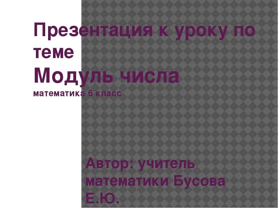 Презентация к уроку по теме Модуль числа математика 6 класс Автор: учитель ма...