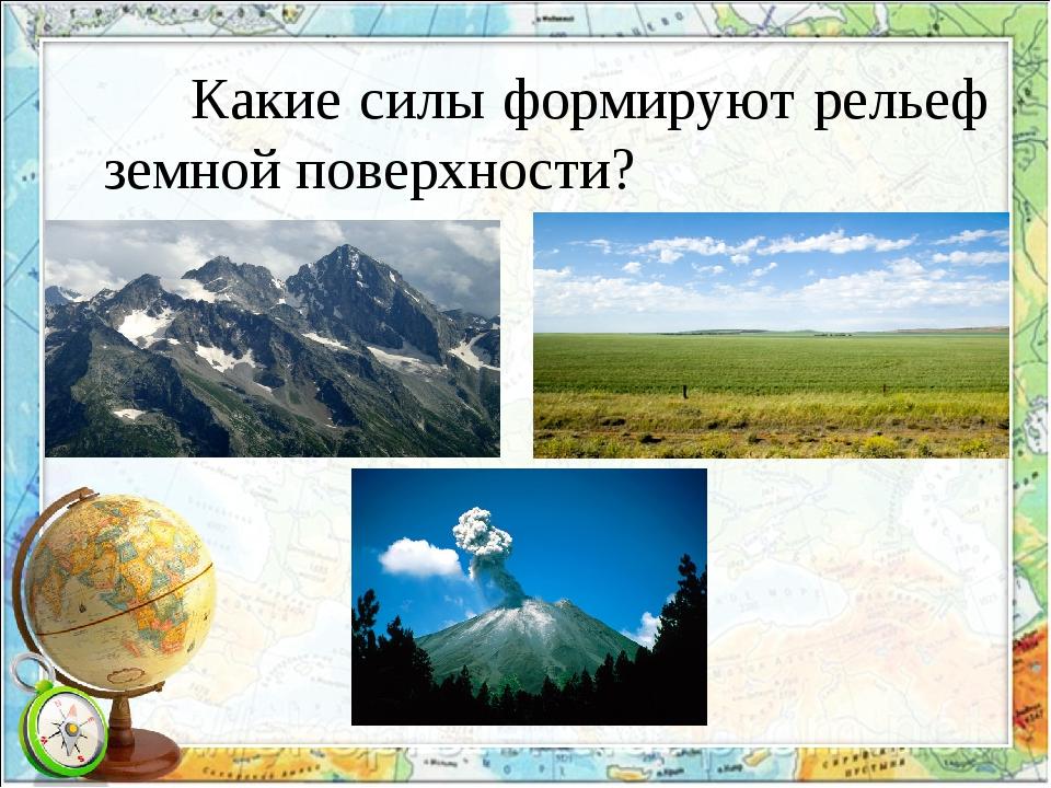 Какие силы формируют рельеф земной поверхности?