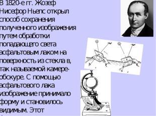 В 1820-е гг.Жозеф Нисефор Ньепсоткрыл способ сохранения полученного изображ