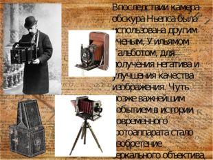 Впоследствии камера-обскура Ньепса была использована другим ученым, Уильямом