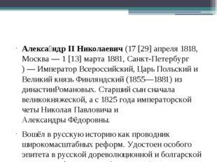 Алекса́ндр II Николаевич(17[29]апреля1818,Москва—1[13]марта1881,Са
