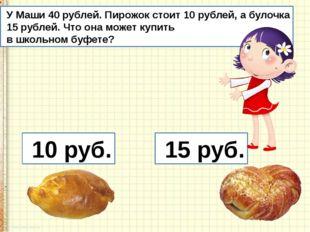 10 руб. 15 руб. У Маши 40 рублей. Пирожок стоит 10 рублей, а булочка 15 рубл