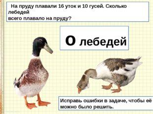 На пруду плавали 16 уток и 10 гусей. Сколько лебедей всего плавало на пруду?