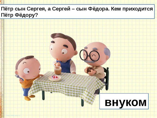 Пётр сын Сергея, а Сергей – сын Фёдора. Кем приходится Пётр Фёдору? внуком