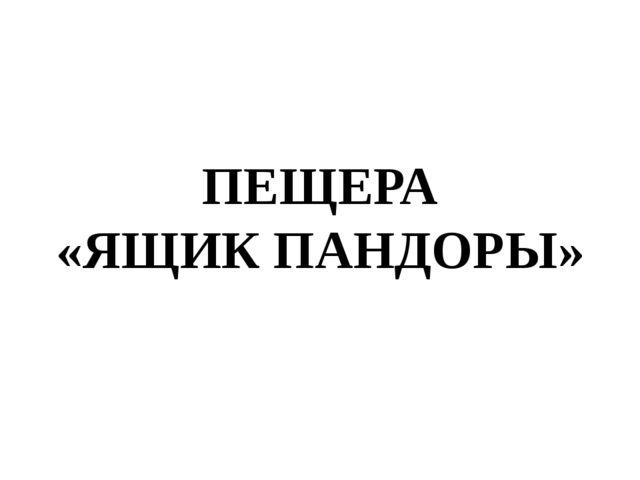ПЕЩЕРА «ЯЩИК ПАНДОРЫ»