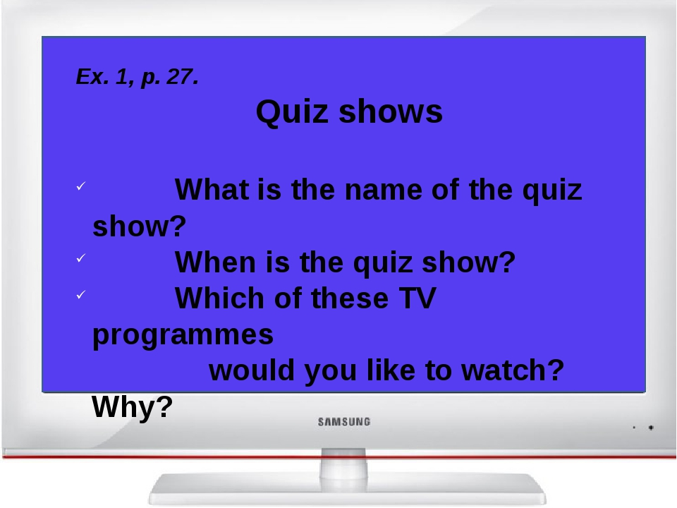 Ex. 1, p. 27. Quiz shows What is the name of the quiz show? When is the quiz...