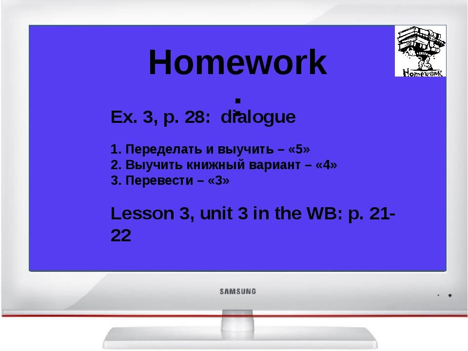 Homework: Ex. 3, p. 28: dialogue 1. Переделать и выучить – «5» 2. Выучить кн...