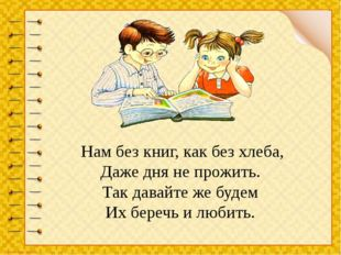 Нам без книг, как без хлеба, Даже дня не прожить. Так давайте же будем Их б