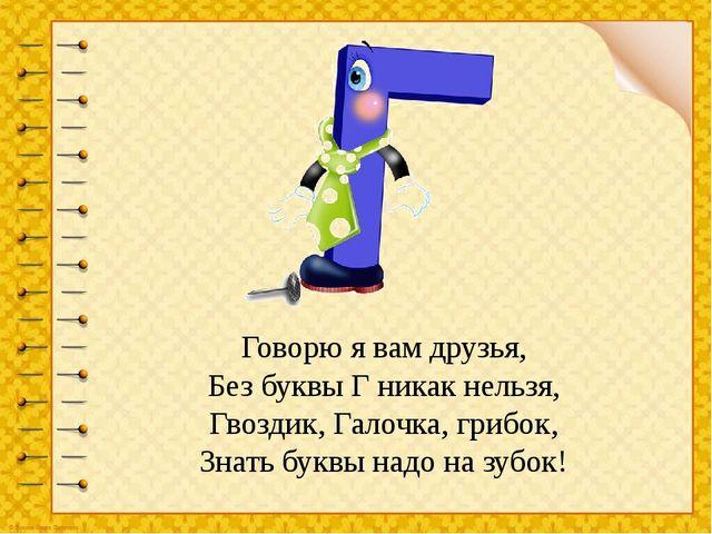Говорю я вам друзья, Без буквы Г никак нельзя, Гвоздик, Галочка, грибок, Знат...