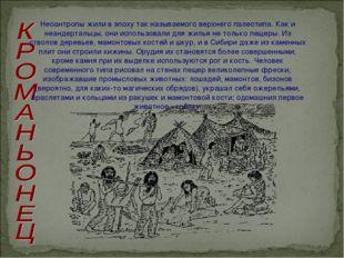 Неоантропы жили в эпоху так называемого верхнего палеотипа. Как и неандерталь