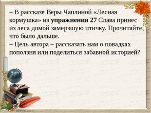 – В рассказе Веры Чаплиной «Лесная кормушка» из упражнения 27 Слава принес из