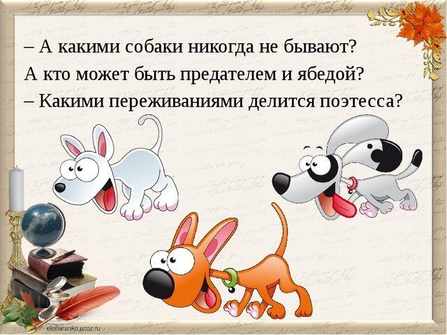 – А какими собаки никогда не бывают? А кто может быть предателем и ябедой? –...