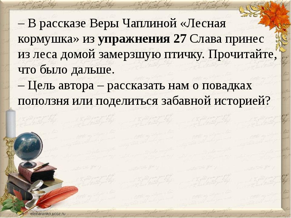 – В рассказе Веры Чаплиной «Лесная кормушка» из упражнения 27 Слава принес из...