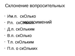 Склонение вопросительных местоимений Им.п. скОлько Р.п. скОльких Д.п. скОльки