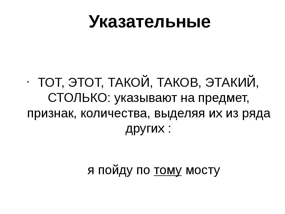 Указательные ТОТ, ЭТОТ, ТАКОЙ, ТАКОВ, ЭТАКИЙ, СТОЛЬКО: указывают на предмет,...