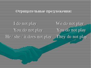 Отрицательные предложения: I do not play We do not play You do not play You