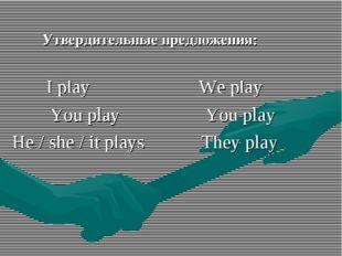 Утвердительные предложения: I play We play You play You play He / she / it p