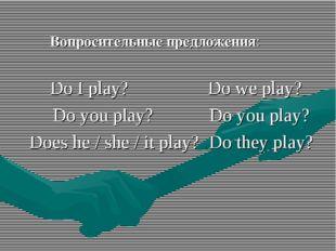 Вопросительные предложения: Do I play? Do we play? Do you play? Do you play?