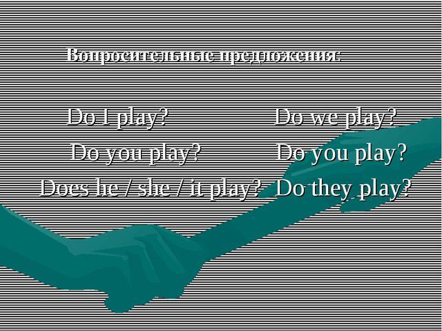 Вопросительные предложения: Do I play? Do we play? Do you play? Do you play?...
