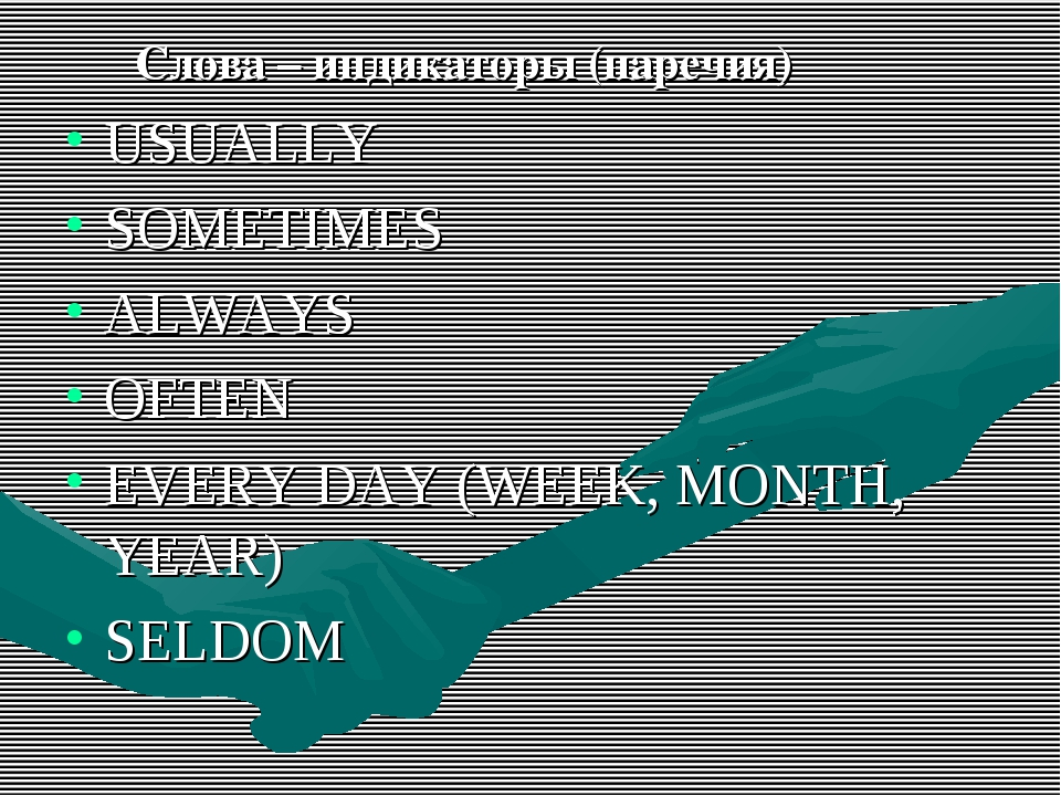 Слова – индикаторы (наречия) USUALLY SOMETIMES ALWAYS OFTEN EVERY DAY (WEEK,...