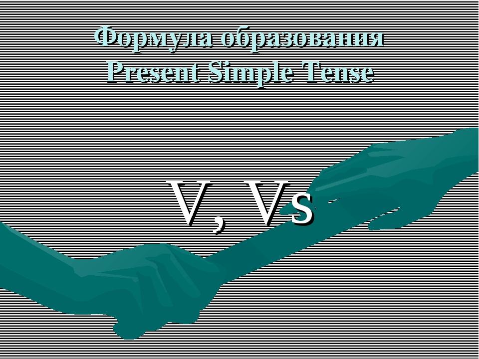 Формула образования Present Simple Tense V, Vs