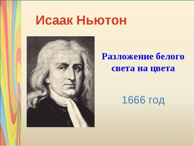 Опыт И. Ньютона Исаак Ньютон Разложение белого света на цвета 1666 год