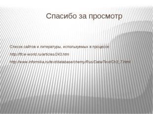 Спасибо за просмотр Список сайтов и литературы, используемых в процессе: http