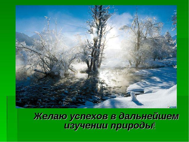 Желаю успехов в дальнейшем изучении природы!