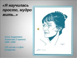 Анна Андреевна Ахматова (Горенко) 1889 -1966 120-летию со Дня рождения. «Я на