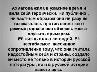 Ахматова жила в ужасное время и вела себя героически. Ни публично , ни частны