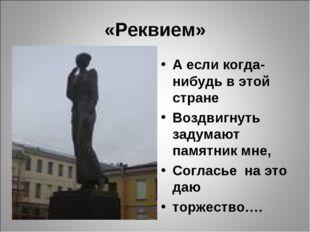 «Реквием» А если когда-нибудь в этой стране Воздвигнуть задумают памятник мне