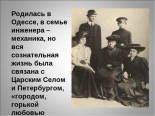 Родилась в Одессе, в семье инженера – механика, но вся сознательная жизнь бы