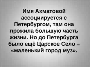 Имя Ахматовой ассоциируется с Петербургом, там она прожила большую часть жизн