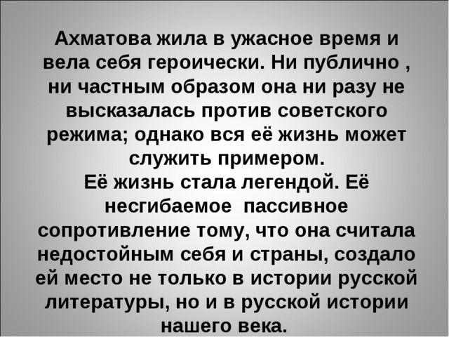 Ахматова жила в ужасное время и вела себя героически. Ни публично , ни частны...