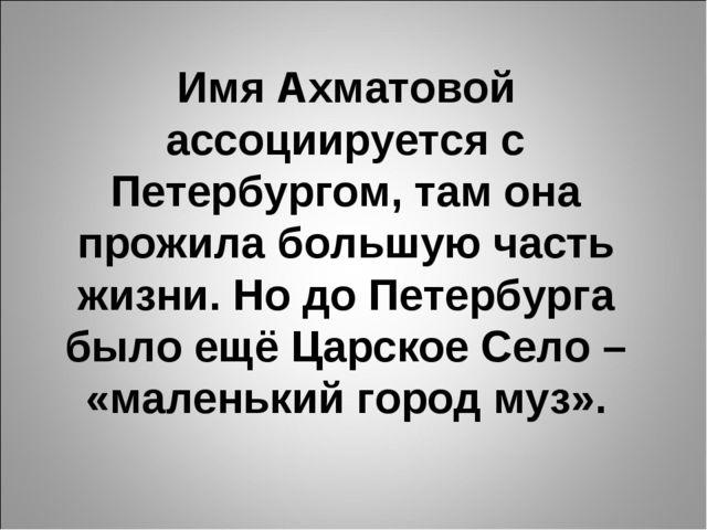 Имя Ахматовой ассоциируется с Петербургом, там она прожила большую часть жизн...