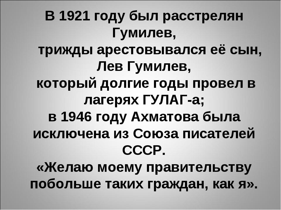 В 1921 году был расстрелян Гумилев, трижды арестовывался её сын, Лев Гумилев,...