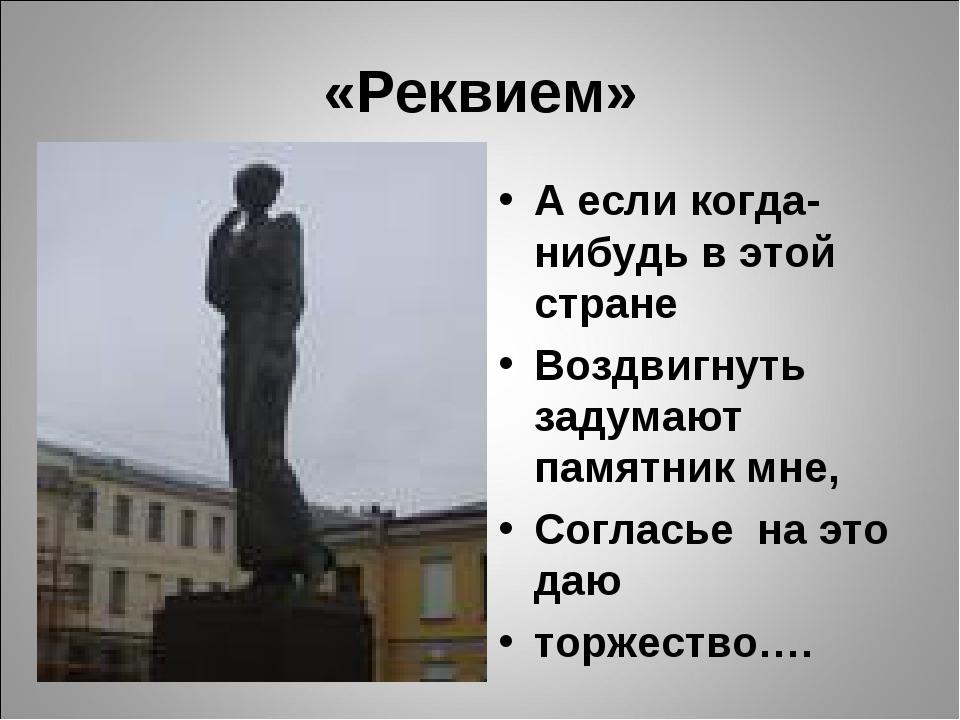 «Реквием» А если когда-нибудь в этой стране Воздвигнуть задумают памятник мне...