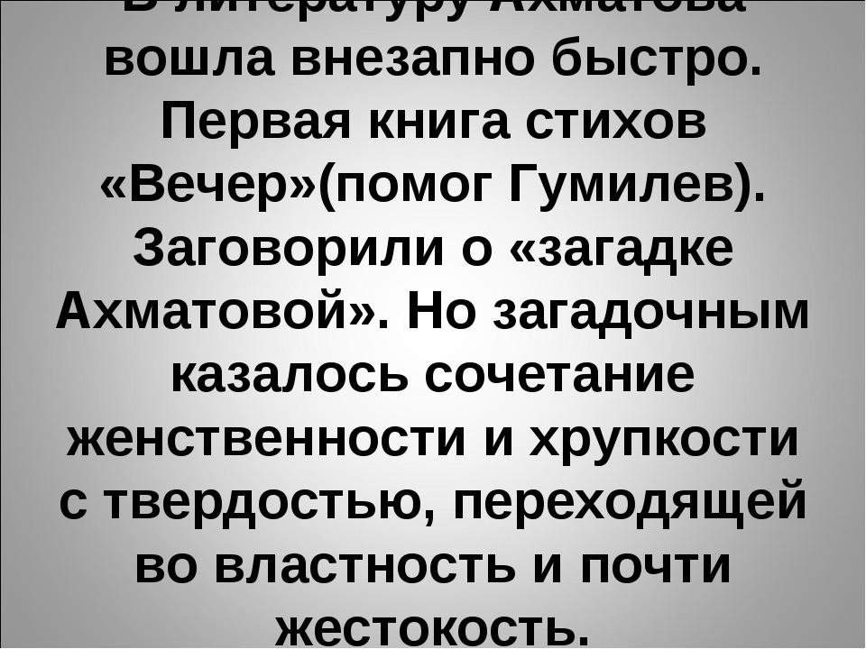В литературу Ахматова вошла внезапно быстро. Первая книга стихов «Вечер»(помо...