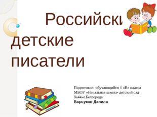 Российские детские писатели Подготовил обучающийся 4 «В» класса МБОУ «Началь