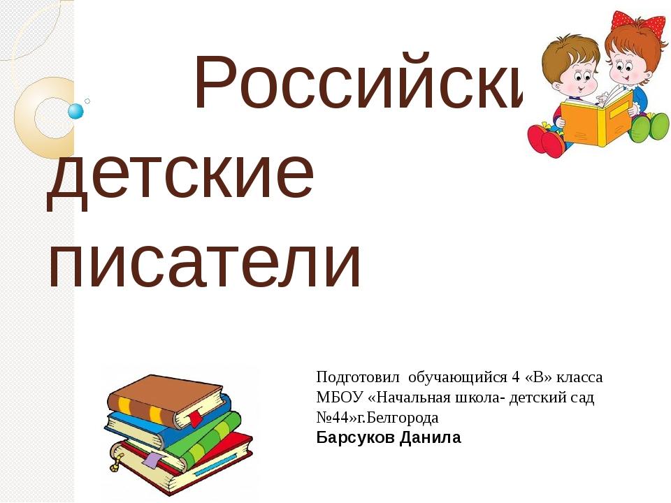 Российские детские писатели Подготовил обучающийся 4 «В» класса МБОУ «Началь...