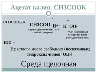 СН3СООК = - СН3СОО + К H2O = H+ OH- + КОН как сильный электролит вновь распад