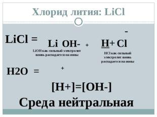 LiCl = Li - Cl H2O = H+ OH- + LiОН как сильный электролит вновь распадается н