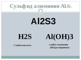 Сульфид алюминия Al2S3 Al2S3 H2S Al(OH)3 Слабая кислота слабое основание (НЕр
