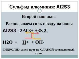 Второй наш шаг: Расписываем соль и воду на ионы Al2S3 =2Аl 3+ +3S 2- H2O = H+