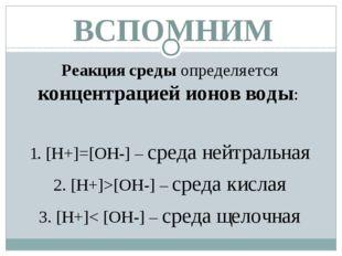 ВСПОМНИМ Реакция среды определяется концентрацией ионов воды: 1. [Н+]=[ОН-] –