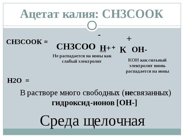 СН3СООК = - СН3СОО + К H2O = H+ OH- + КОН как сильный электролит вновь распад...
