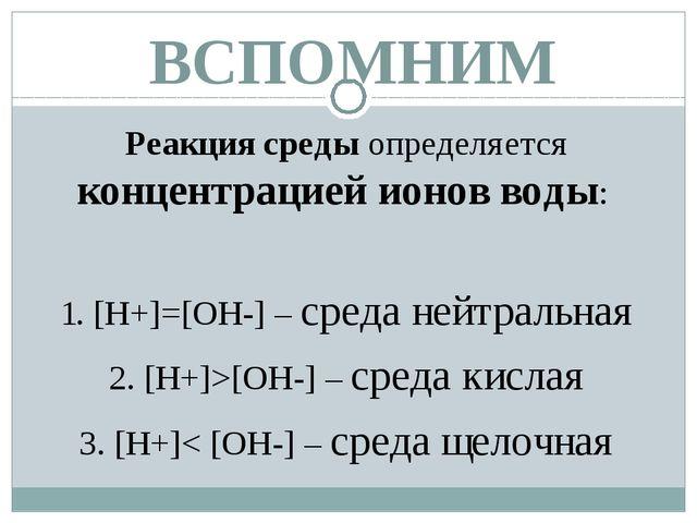 ВСПОМНИМ Реакция среды определяется концентрацией ионов воды: 1. [Н+]=[ОН-] –...
