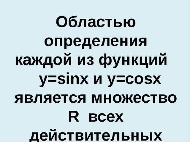 Областью определения каждой из функций y=sinx и y=cosx является множество R в...