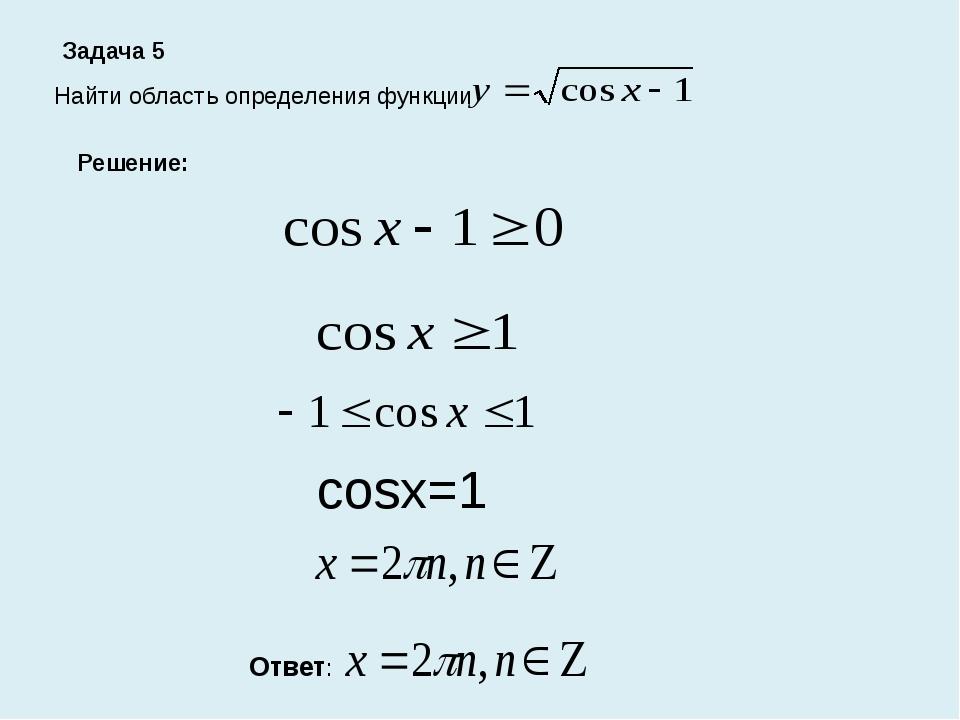 Задача 5 Найти область определения функции Решение: cosx=1 Ответ: