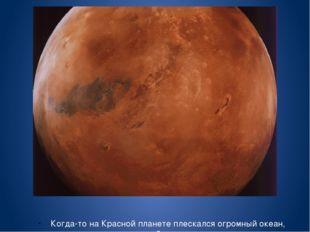 Когда-то на Красной планете плескался огромный океан, схожий с земным.